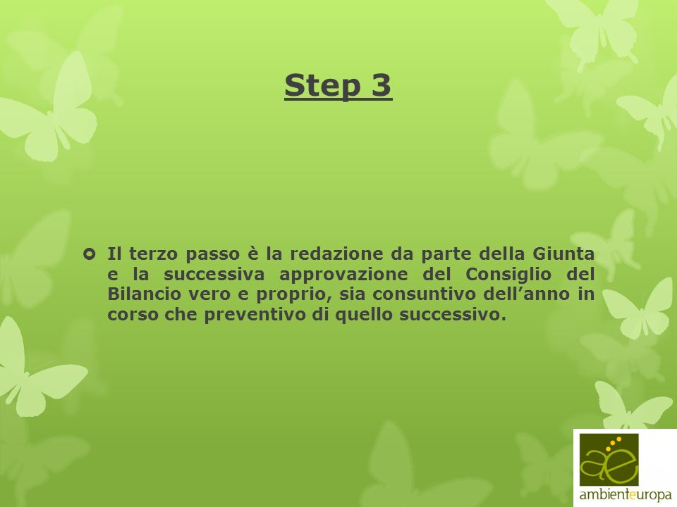 Step 3 Il terzo passo è la redazione da parte della Giunta e la successiva approvazione del Consiglio del Bilancio vero e proprio, sia consuntivo dellanno in corso che preventivo di quello successivo.