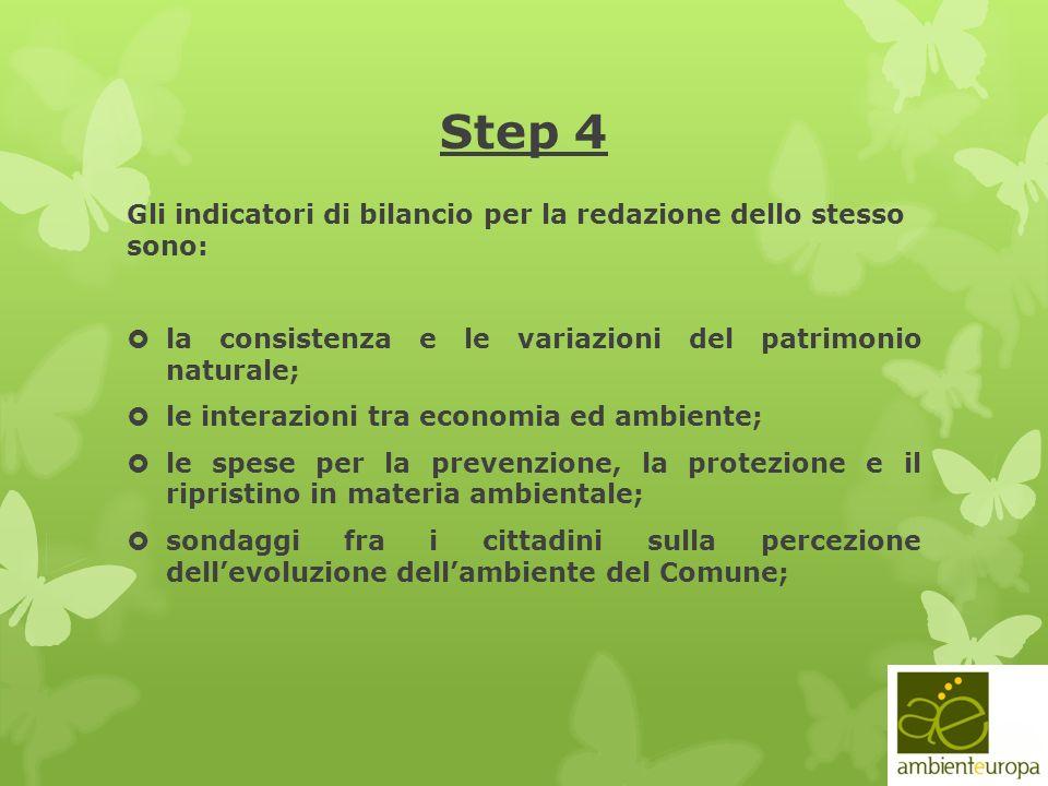 Step 4 Gli indicatori di bilancio per la redazione dello stesso sono: la consistenza e le variazioni del patrimonio naturale; le interazioni tra economia ed ambiente; le spese per la prevenzione, la protezione e il ripristino in materia ambientale; sondaggi fra i cittadini sulla percezione dellevoluzione dellambiente del Comune;