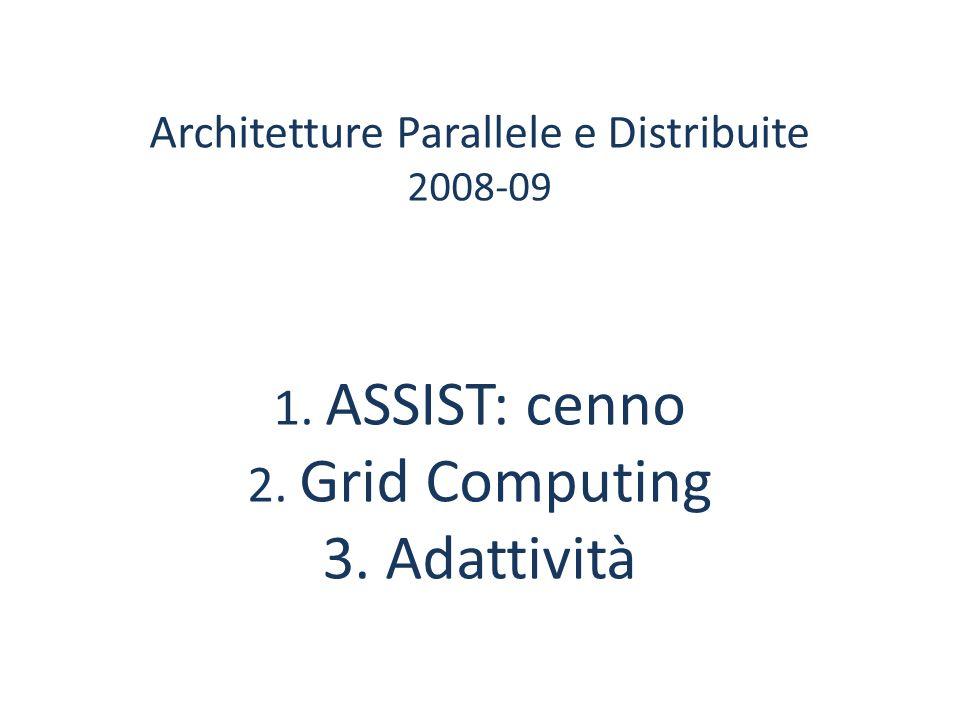 Architetture Parallele e Distribuite 2008-09 1. ASSIST: cenno 2. Grid Computing 3. Adattività