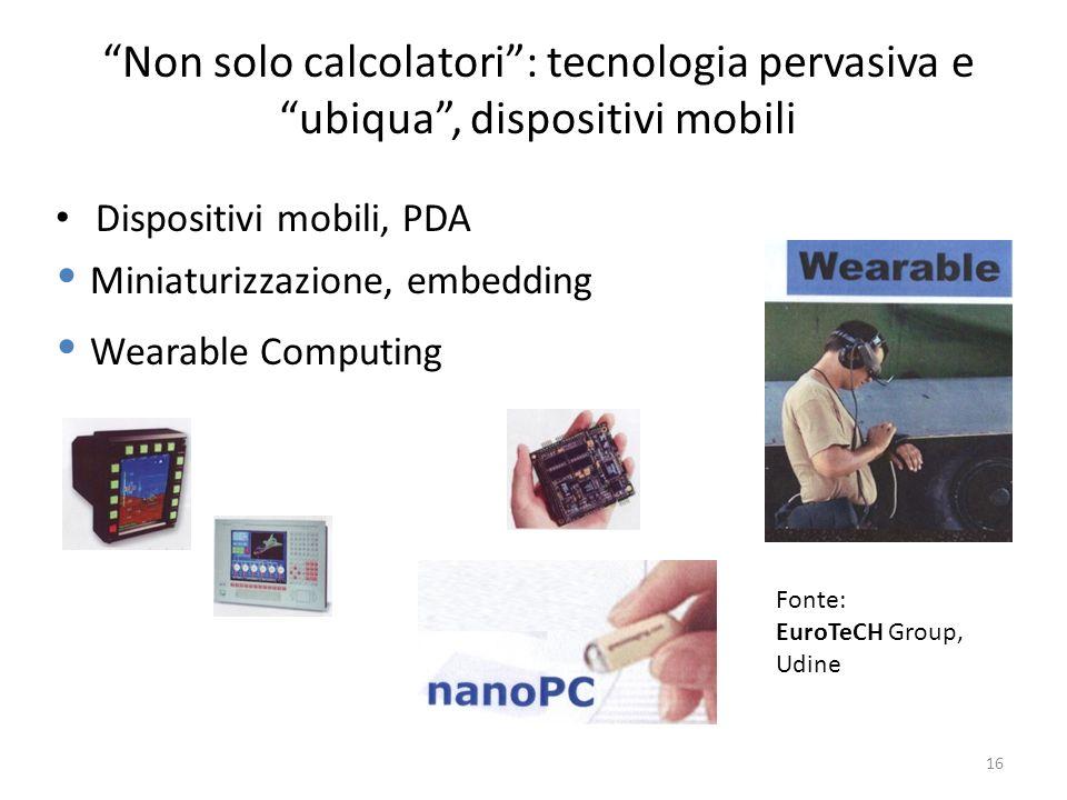16 Non solo calcolatori: tecnologia pervasiva e ubiqua, dispositivi mobili Dispositivi mobili, PDA Miniaturizzazione, embedding Wearable Computing Fon