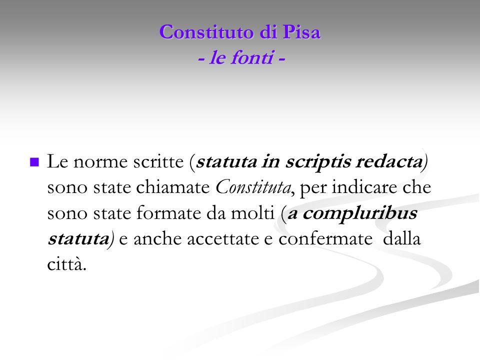 Constituto di Pisa - le fonti - Le norme scritte (statuta in scriptis redacta) sono state chiamate Constituta, per indicare che sono state formate da