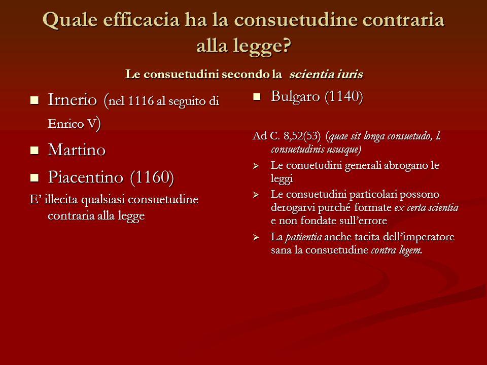 Quale efficacia ha la consuetudine contraria alla legge? Le consuetudini secondo la scientia iuris Irnerio ( nel 1116 al seguito di Enrico V ) Irnerio