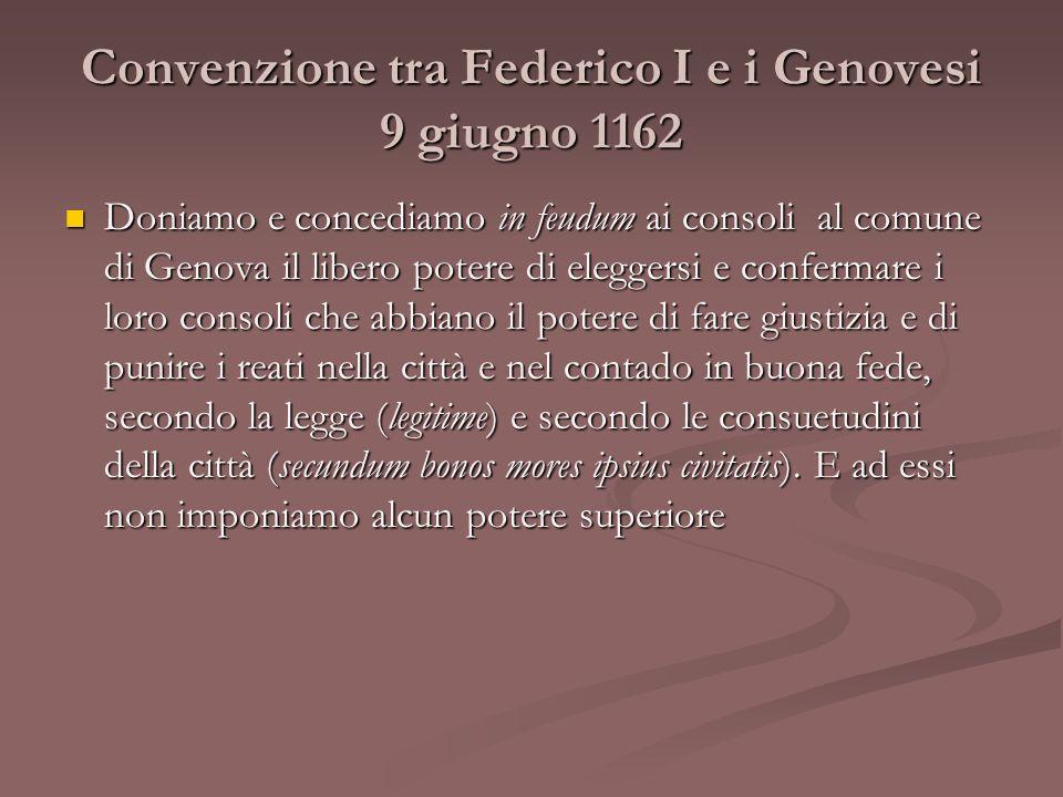 Convenzione tra Federico I e i Genovesi 9 giugno 1162 Doniamo e concediamo in feudum ai consoli al comune di Genova il libero potere di eleggersi e co
