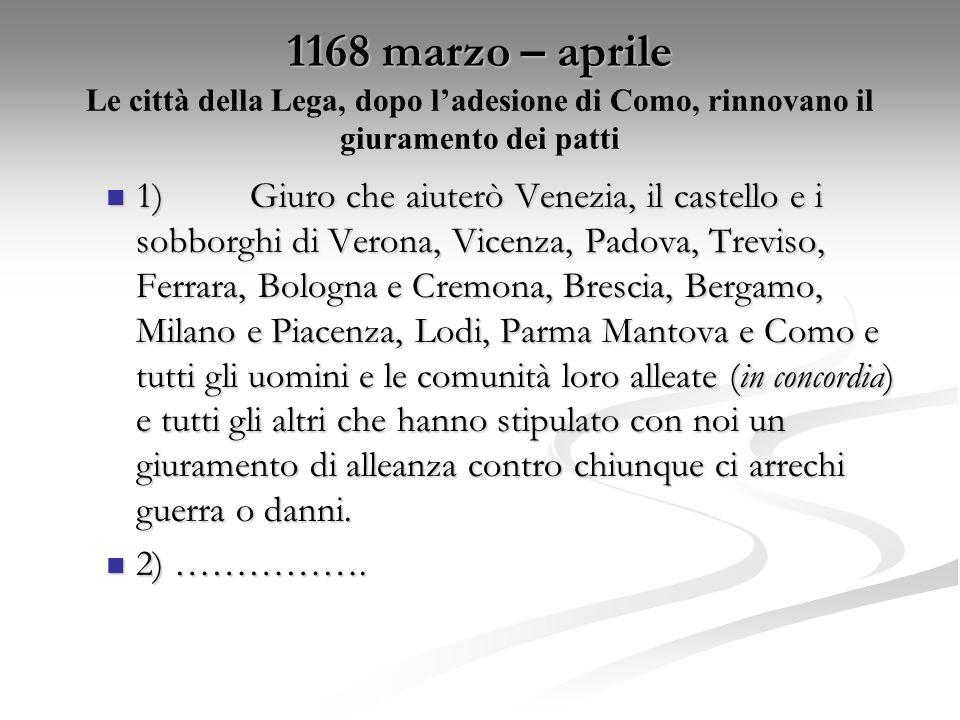 1168 marzo – aprile 1168 marzo – aprile Le città della Lega, dopo ladesione di Como, rinnovano il giuramento dei patti 1)Giuro che aiuterò Venezia, il