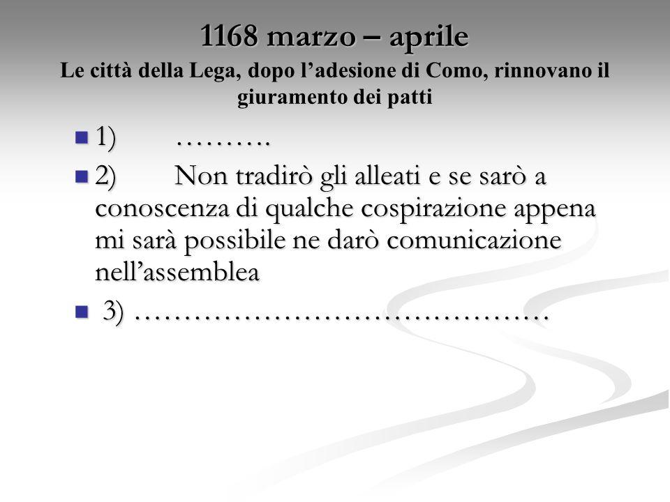 1168 marzo – aprile 1168 marzo – aprile Le città della Lega, dopo ladesione di Como, rinnovano il giuramento dei patti 1)………. 1)………. 2)Non tradirò gli