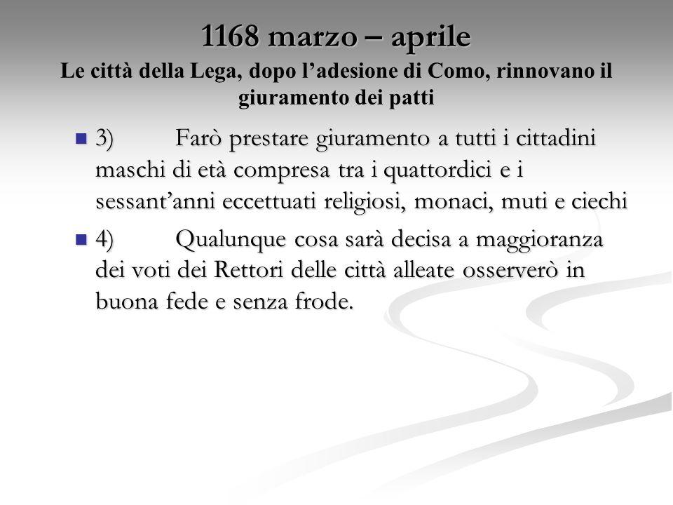 1168 marzo – aprile 1168 marzo – aprile Le città della Lega, dopo ladesione di Como, rinnovano il giuramento dei patti 3)Farò prestare giuramento a tu