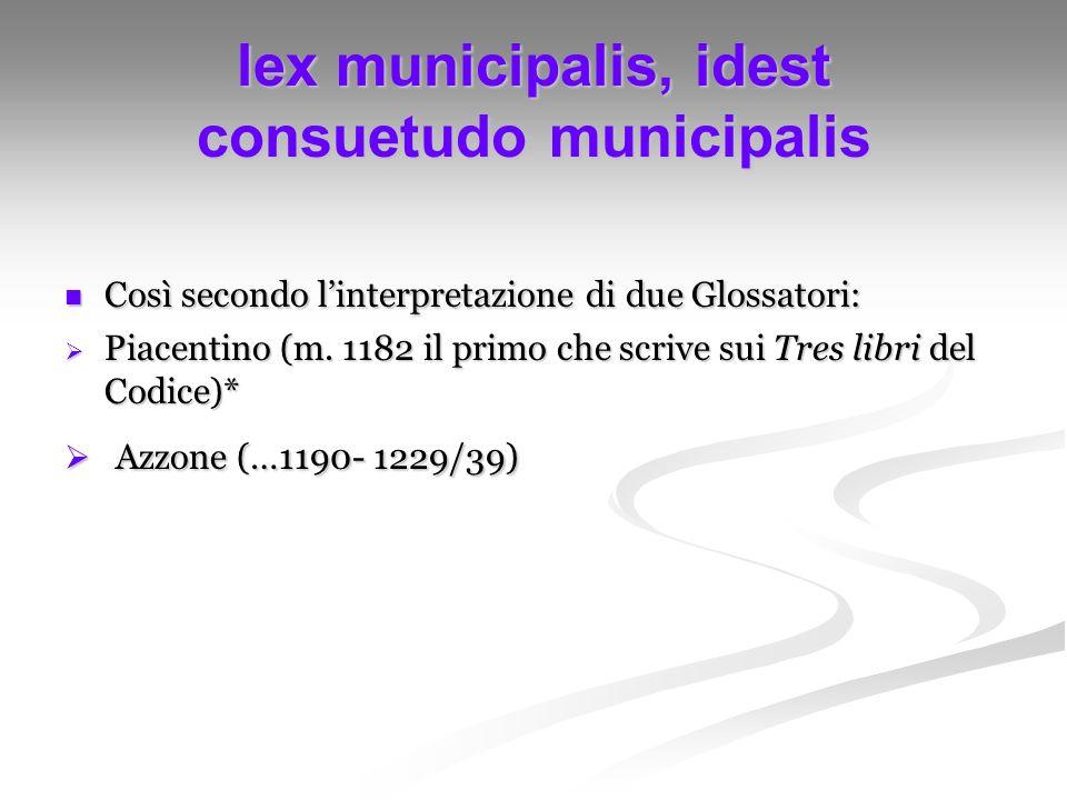 lex municipalis, idest consuetudo municipalis Così secondo linterpretazione di due Glossatori: Così secondo linterpretazione di due Glossatori: Piacen
