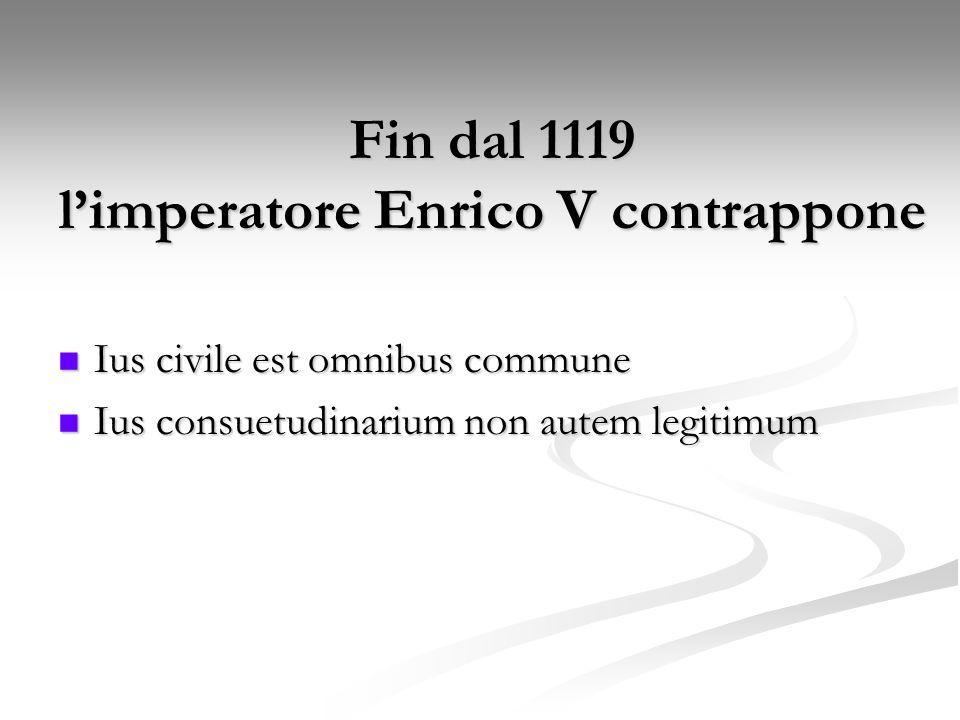 Fin dal 1119 limperatore Enrico V contrappone Ius civile est omnibus commune Ius civile est omnibus commune Ius consuetudinarium non autem legitimum I
