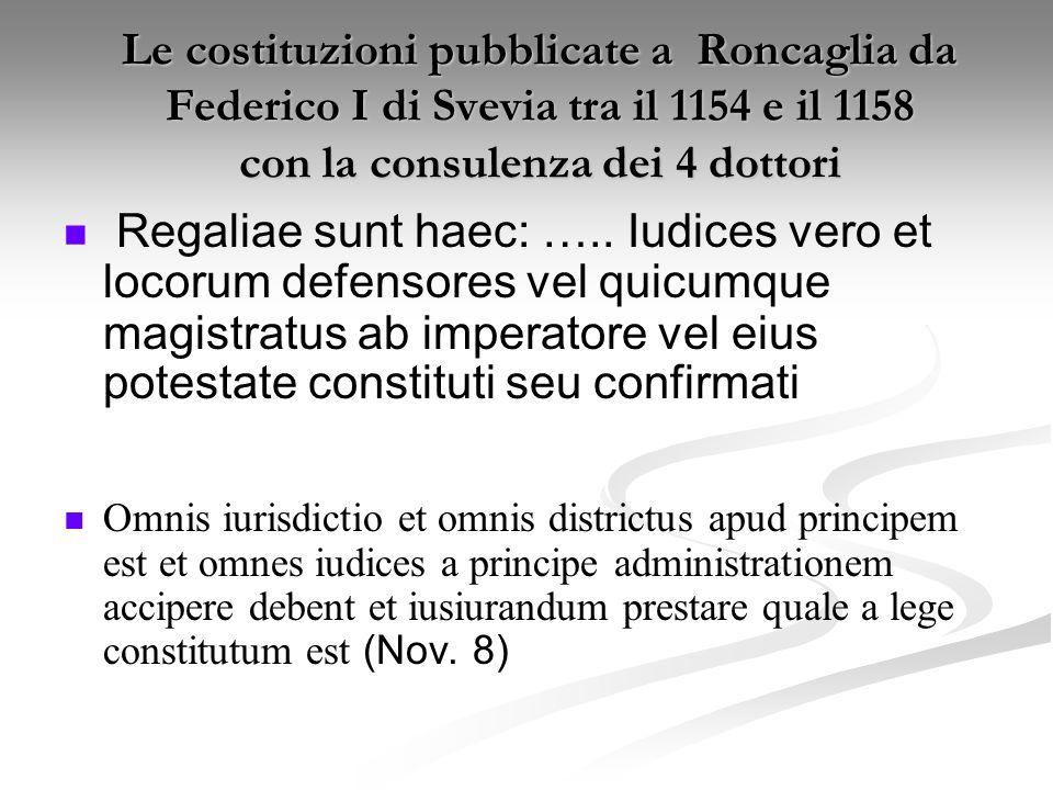 Le costituzioni pubblicate a Roncaglia da Federico I di Svevia tra il 1154 e il 1158 Hac edictali: differenza tra associazioni giurate fedeli allImpero (coniurationes) e associazioni giurate nemiche dellImpero (conventiculae) Le ingiurie e I furti siano puniti secondo la legge Giudici, ufficiali locali e magistrati siano designati o confermati dallimperatore o da suo delegato