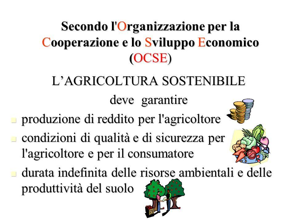 Secondo l'Organizzazione per la Cooperazione e lo Sviluppo Economico (OCSE) LAGRICOLTURA SOSTENIBILE deve garantire produzione di reddito per l'agrico