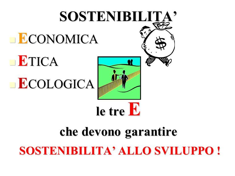 SOSTENIBILITA E CONOMICA E CONOMICA E TICA E TICA E COLOGICA E COLOGICA le tre E che devono garantire SOSTENIBILITA ALLO SVILUPPO ! SOSTENIBILITA ALLO