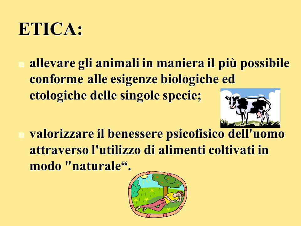 ETICA: allevare gli animali in maniera il più possibile conforme alle esigenze biologiche ed etologiche delle singole specie; allevare gli animali in