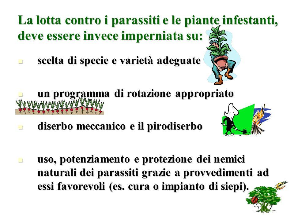 La lotta contro i parassiti e le piante infestanti, deve essere invece imperniata su: scelta di specie e varietà adeguate scelta di specie e varietà a