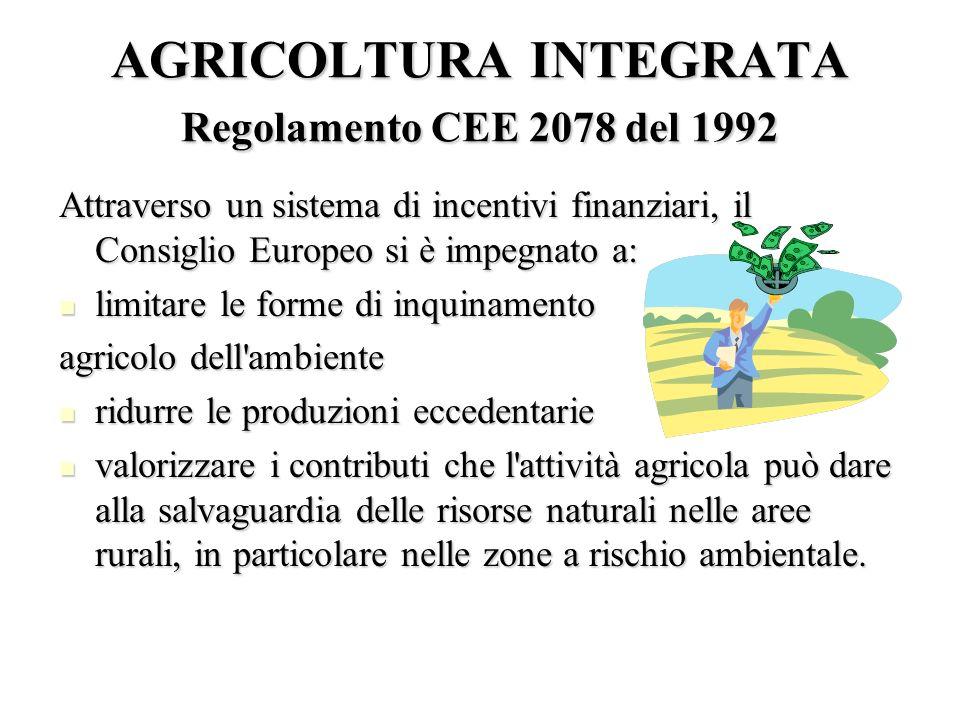 AGRICOLTURA INTEGRATA Regolamento CEE 2078 del 1992 Attraverso un sistema di incentivi finanziari, il Consiglio Europeo si è impegnato a: limitare le