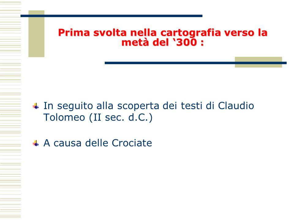 Prima svolta nella cartografia verso la metà del 300 : In seguito alla scoperta dei testi di Claudio Tolomeo (II sec. d.C.) A causa delle Crociate