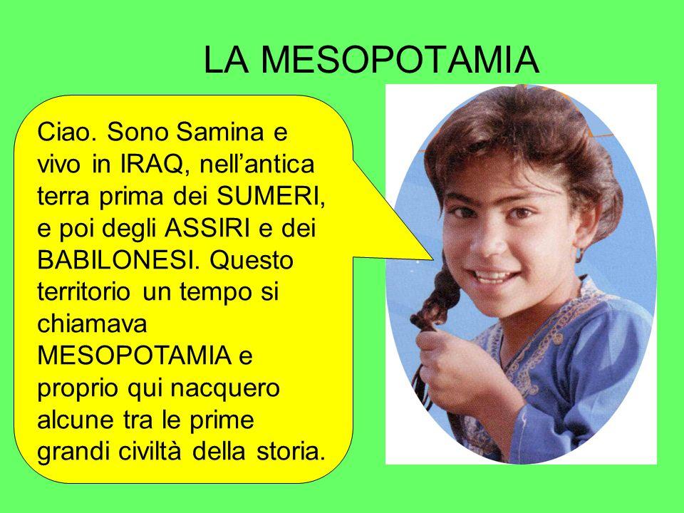 LA MESOPOTAMIA Ciao. Sono Samina e vivo in IRAQ, nellantica terra prima dei SUMERI, e poi degli ASSIRI e dei BABILONESI. Questo territorio un tempo si