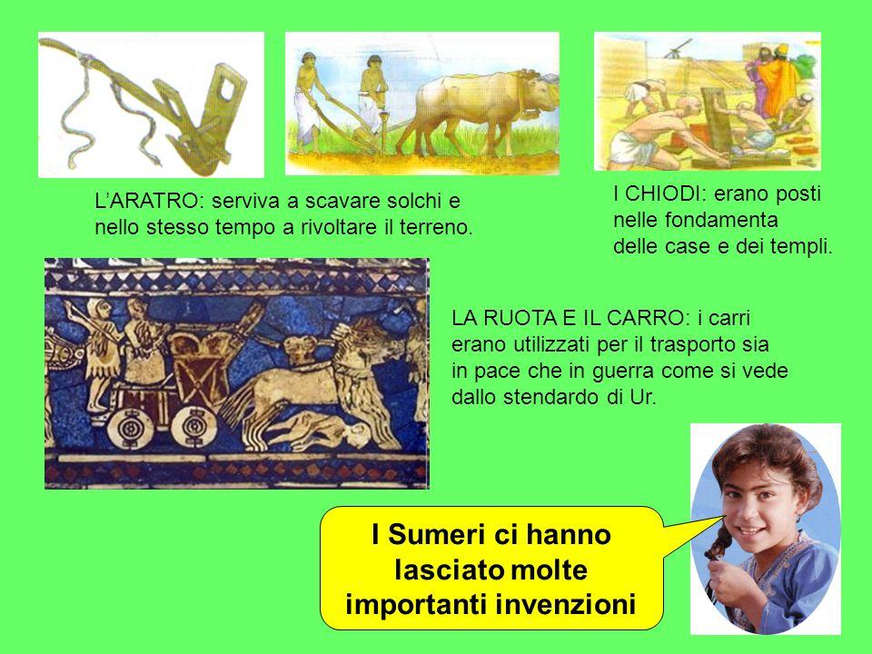 I Sumeri ci hanno lasciato molte importanti invenzioni LARATRO: serviva a scavare solchi e nello stesso tempo a rivoltare il terreno. I CHIODI: erano