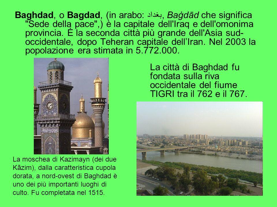 Baghdad, o Bagdad, (in arabo: بغداد, Baġdād che significa