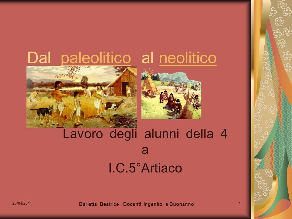 26/04/2014 Barletta Beatrice Docenti Ingenito e Buonanno 1 Dal paleolitico al neoliticopaleoliticoneolitico Lavoro degli alunni della 4 a I.C.5°Artiac