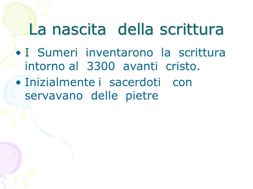 La nascita della scrittura I Sumeri inventarono la scrittura intorno al 3300 avanti cristo. Inizialmente i sacerdoti con servavano delle pietre