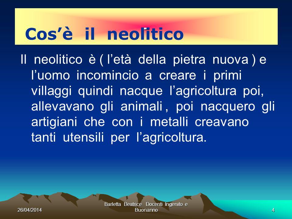 26/04/2014 Barletta Beatrice Docenti Ingenito e Buonanno4 - Il neolitico è ( letà della pietra nuova ) e luomo incomincio a creare i primi villaggi qu