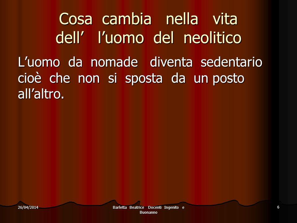 Barletta Beatrice Docenti Ingenito e Buonanno 6 26/04/2014 Cosa cambia nella vita dell luomo del neolitico Luomo da nomade diventa sedentario cioè che