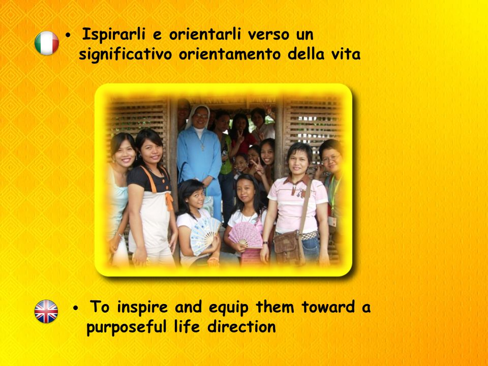 Ispirarli e orientarli verso un significativo orientamento della vita To inspire and equip them toward a purposeful life direction