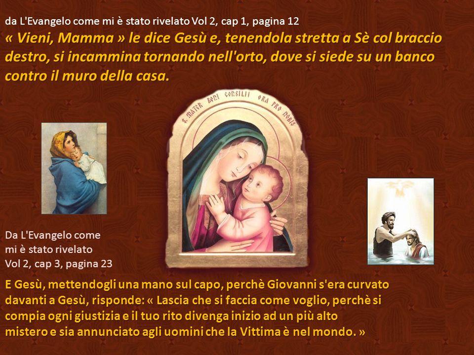 « Vieni, Mamma » le dice Gesù e, tenendola stretta a Sè col braccio destro, si incammina tornando nell orto, dove si siede su un banco contro il muro della casa.