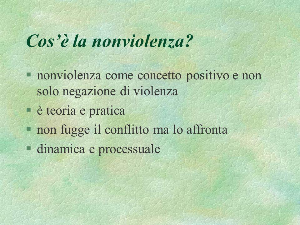 Cosè la nonviolenza? §nonviolenza come concetto positivo e non solo negazione di violenza §è teoria e pratica §non fugge il conflitto ma lo affronta §