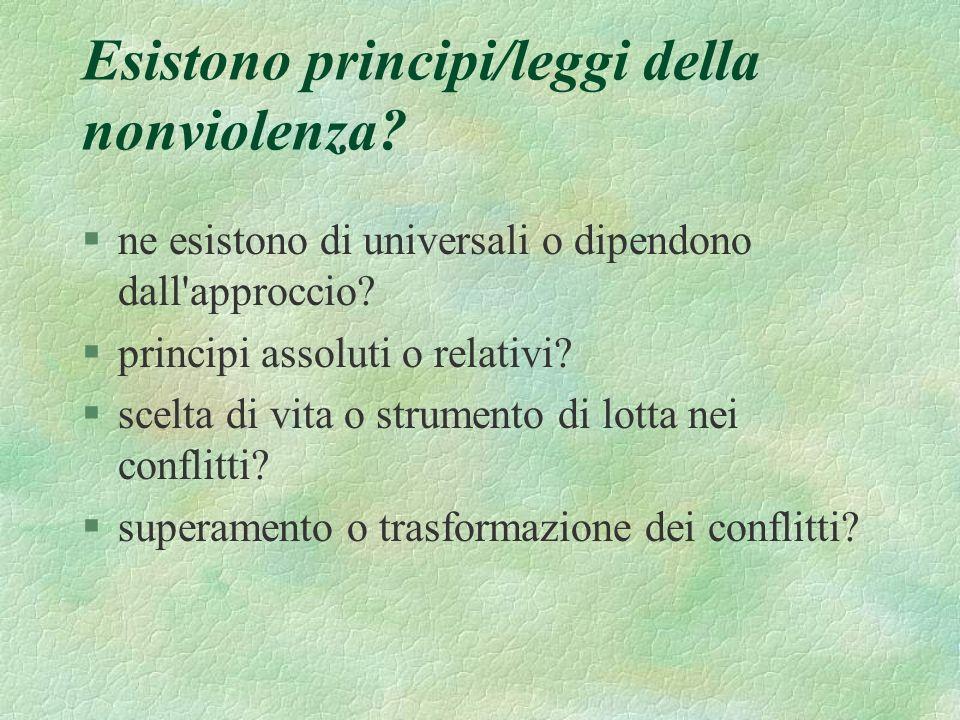 Esistono principi/leggi della nonviolenza? §ne esistono di universali o dipendono dall'approccio? §principi assoluti o relativi? §scelta di vita o str