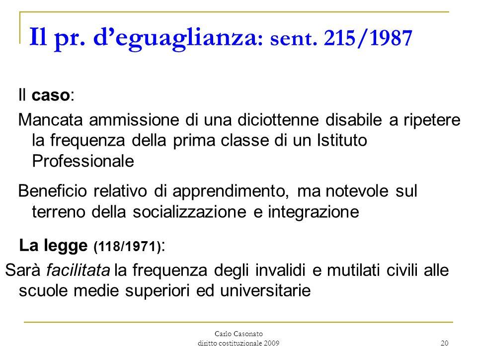 Carlo Casonato diritto costituzionale 2009 20 Il pr. deguaglianza : sent. 215/1987 Il caso: Mancata ammissione di una diciottenne disabile a ripetere