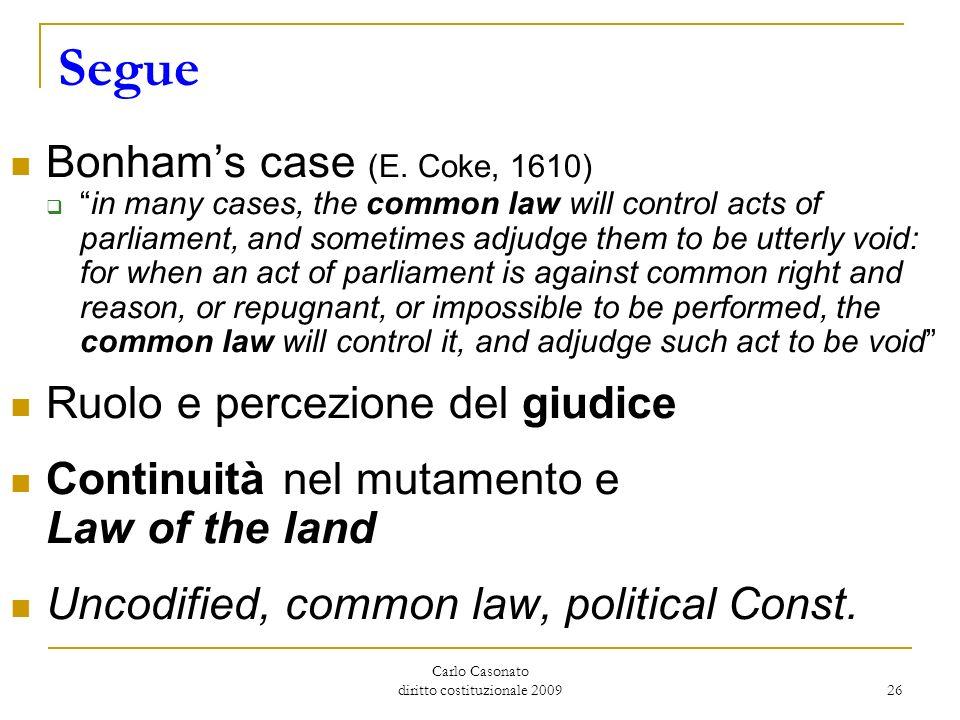 Carlo Casonato diritto costituzionale 2009 26 Segue Bonhams case (E. Coke, 1610) in many cases, the common law will control acts of parliament, and so