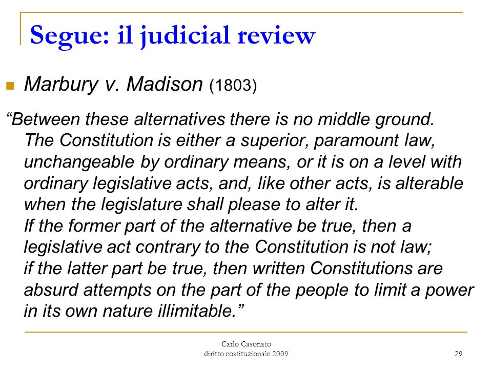 Carlo Casonato diritto costituzionale 2009 29 Segue: il judicial review Marbury v. Madison (1803) Between these alternatives there is no middle ground