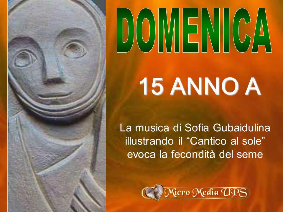 La musica di Sofia Gubaidulina illustrando il Cantico al sole evoca la fecondità del seme 15 ANNO A