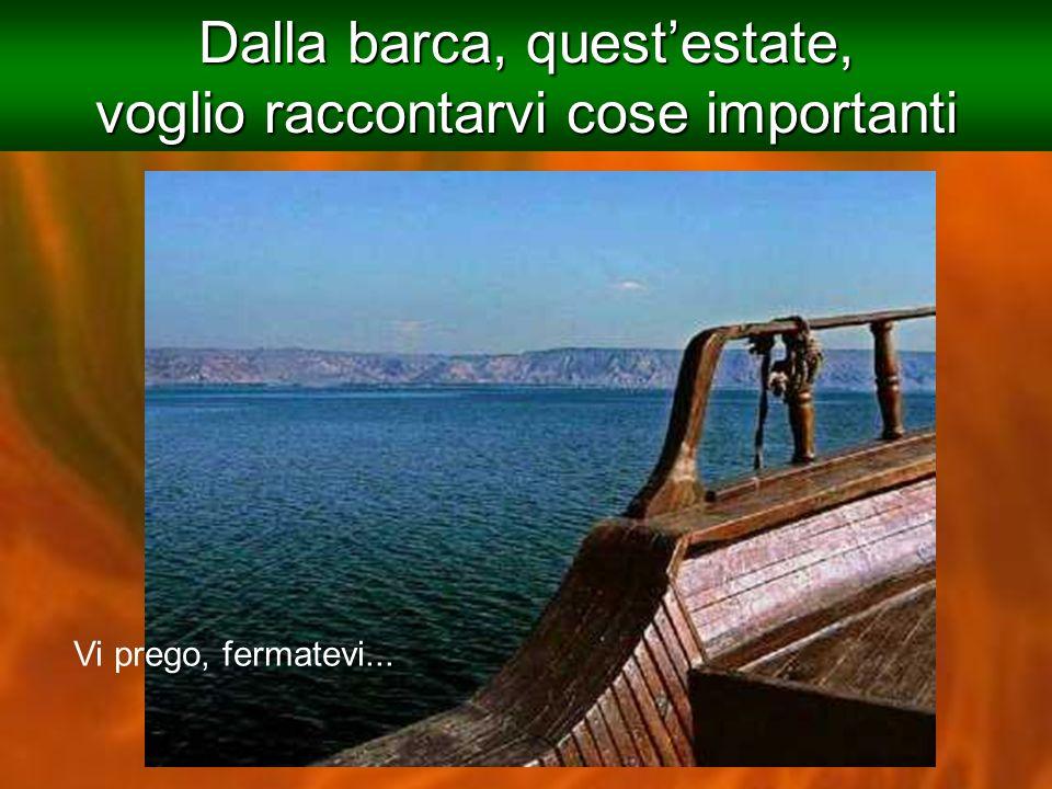 Dalla barca, questestate, voglio raccontarvi cose importanti Vi prego, fermatevi...