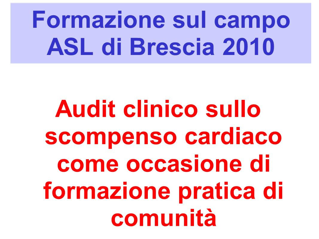Formazione sul campo ASL di Brescia 2010 Audit clinico sullo scompenso cardiaco come occasione di formazione pratica di comunità