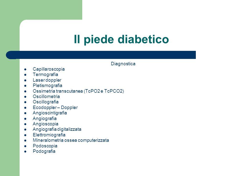 Il piede diabetico Diagnostica Capillaroscopia Termografia Laser doppler Pletismografia Ossimetria transcutanea (TcPO2 e TcPCO2) Oscillometria Oscillo