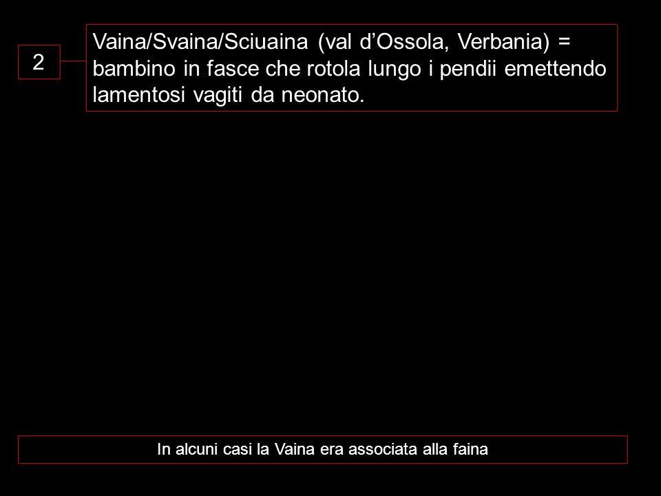 2 Vaina/Svaina/Sciuaina (val dOssola, Verbania) = bambino in fasce che rotola lungo i pendii emettendo lamentosi vagiti da neonato. In alcuni casi la