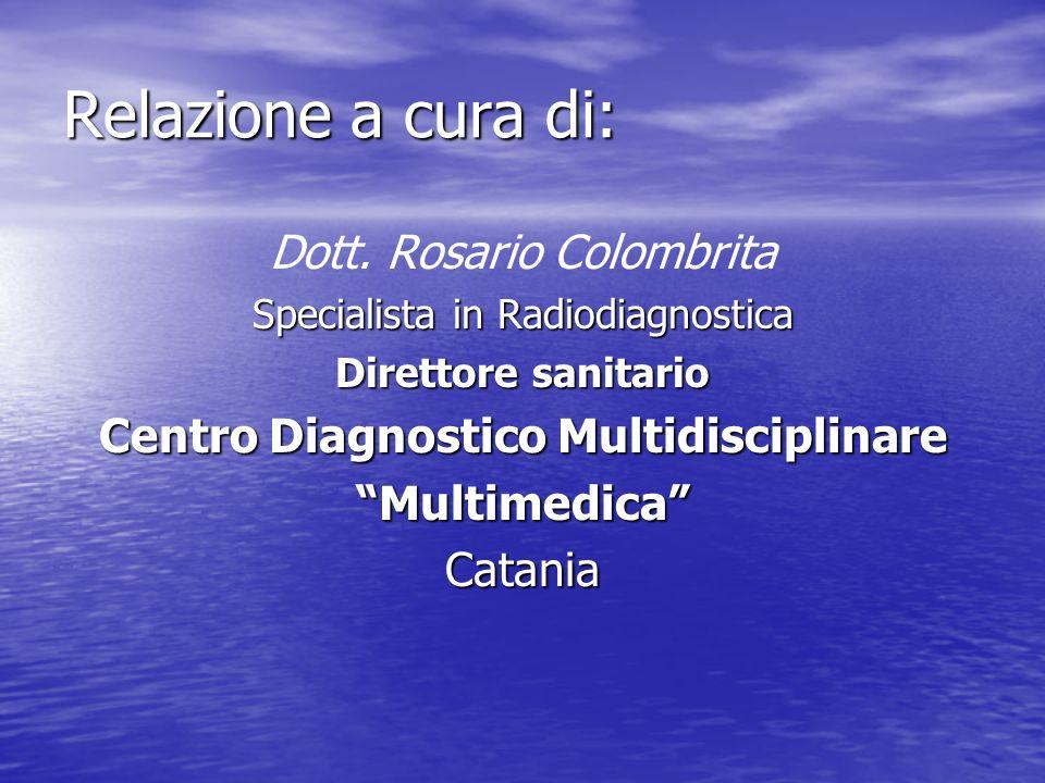 Relazione a cura di: Dott. Rosario Colombrita Specialista in Radiodiagnostica Direttore sanitario Centro Diagnostico Multidisciplinare MultimedicaCata