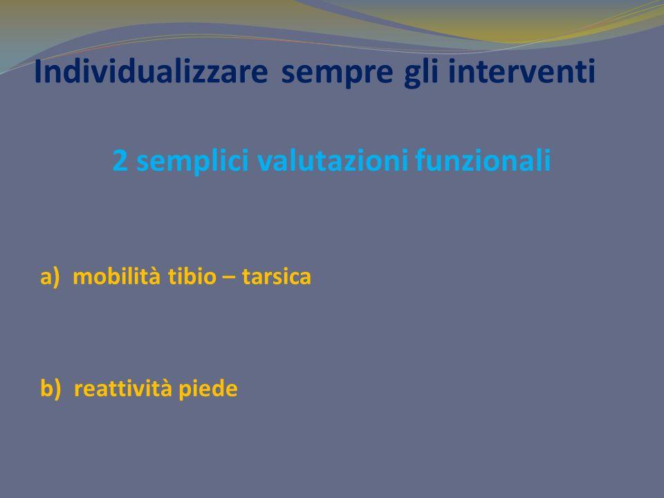 Individualizzare sempre gli interventi 2 semplici valutazioni funzionali a) mobilità tibio – tarsica b) reattività piede