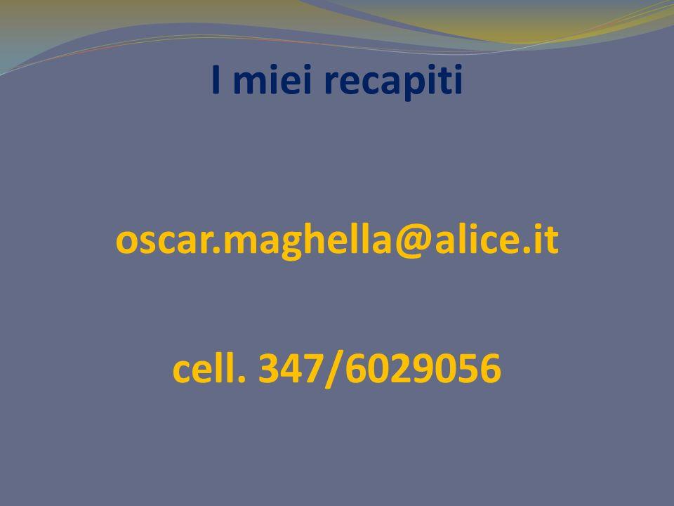 I miei recapiti oscar.maghella@alice.it cell. 347/6029056