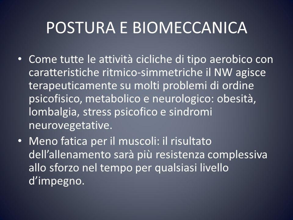 POSTURA E BIOMECCANICA Come tutte le attività cicliche di tipo aerobico con caratteristiche ritmico-simmetriche il NW agisce terapeuticamente su molti problemi di ordine psicofisico, metabolico e neurologico: obesità, lombalgia, stress psicofico e sindromi neurovegetative.