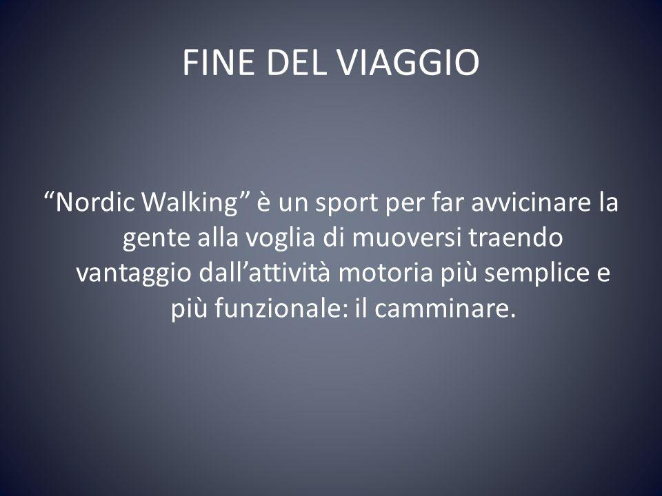 FINE DEL VIAGGIO Nordic Walking è un sport per far avvicinare la gente alla voglia di muoversi traendo vantaggio dallattività motoria più semplice e più funzionale: il camminare.