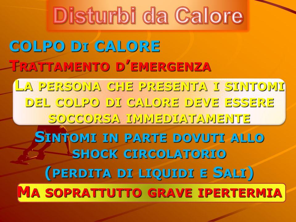 COLPO D I CALORE T RATTAMENTO D EMERGENZA L A PERSONA CHE PRESENTA I SINTOMI DEL COLPO DI CALORE DEVE ESSERE SOCCORSA IMMEDIATAMENTE S INTOMI IN PARTE DOVUTI ALLO SHOCK CIRCOLATORIO ( PERDITA DI LIQUIDI E S ALI ) M A SOPRATTUTTO GRAVE IPERTERMIA