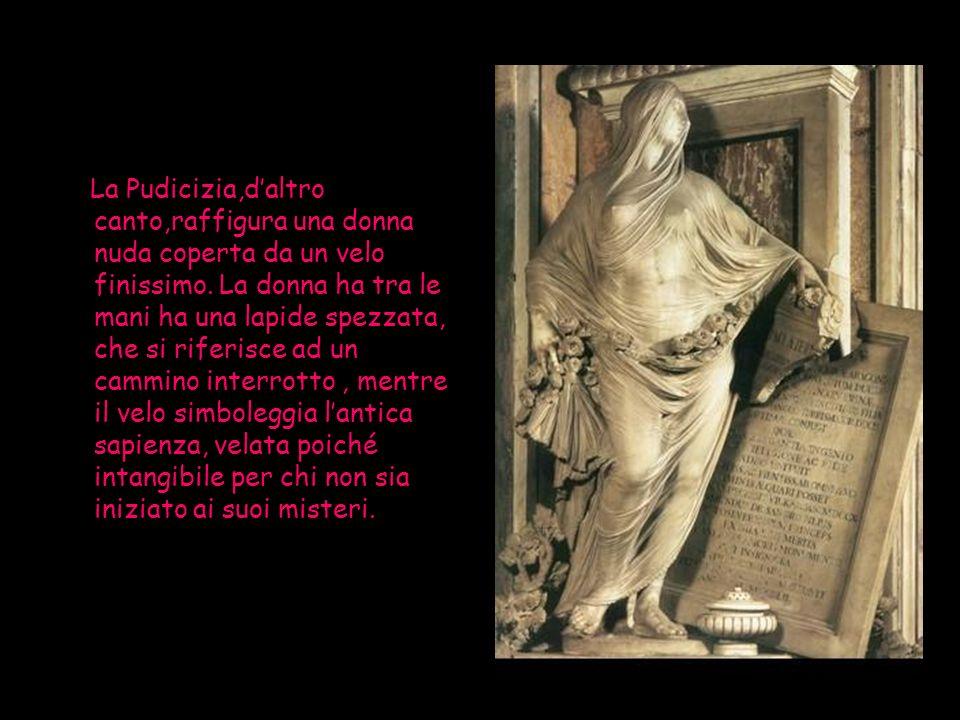 La Pudicizia,daltro canto,raffigura una donna nuda coperta da un velo finissimo. La donna ha tra le mani ha una lapide spezzata, che si riferisce ad u