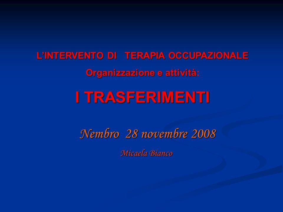 Nembro 28 novembre 2008 Micaela Bianco LINTERVENTO DI TERAPIA OCCUPAZIONALE Organizzazione e attività Organizzazione e attività: I TRASFERIMENTI