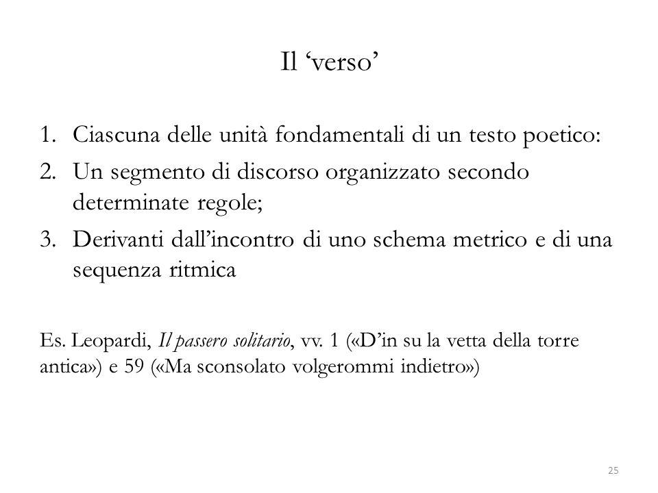 Il verso 1.Ciascuna delle unità fondamentali di un testo poetico: 2.Un segmento di discorso organizzato secondo determinate regole; 3.Derivanti dallincontro di uno schema metrico e di una sequenza ritmica Es.