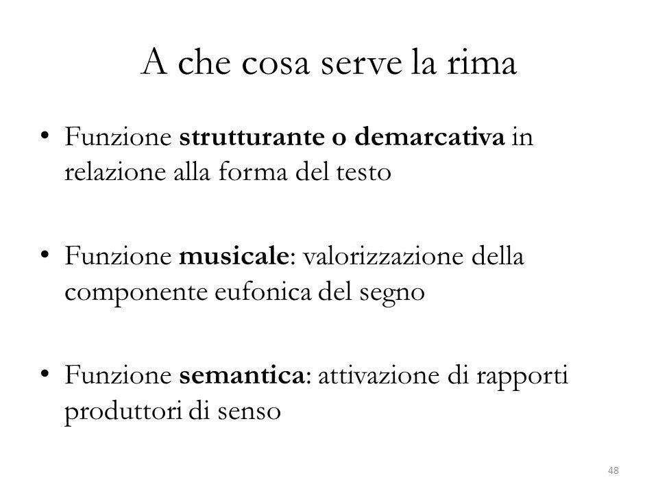 A che cosa serve la rima Funzione strutturante o demarcativa in relazione alla forma del testo Funzione musicale: valorizzazione della componente eufonica del segno Funzione semantica: attivazione di rapporti produttori di senso 48
