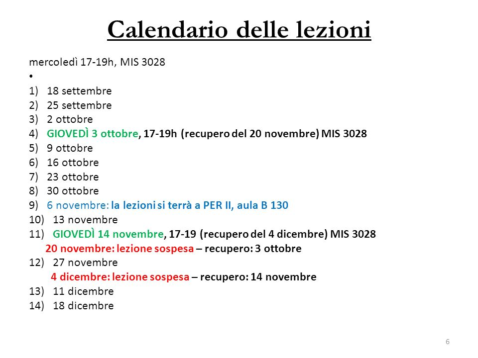 Calendario delle lezioni mercoledì 17-19h, MIS 3028 1) 18 settembre 2) 25 settembre 3) 2 ottobre 4) GIOVEDÌ 3 ottobre, 17-19h (recupero del 20 novembre) MIS 3028 5) 9 ottobre 6) 16 ottobre 7) 23 ottobre 8) 30 ottobre 9) 6 novembre: la lezioni si terrà a PER II, aula B 130 10) 13 novembre 11) GIOVEDÌ 14 novembre, 17-19 (recupero del 4 dicembre) MIS 3028 20 novembre: lezione sospesa – recupero: 3 ottobre 12) 27 novembre 4 dicembre: lezione sospesa – recupero: 14 novembre 13) 11 dicembre 14) 18 dicembre 6