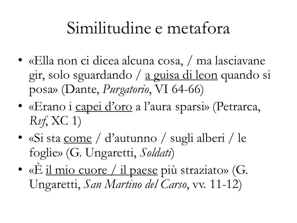Similitudine e metafora «Ella non ci dicea alcuna cosa, / ma lasciavane gir, solo sguardando / a guisa di leon quando si posa» (Dante, Purgatorio, VI 64-66) «Erano i capei doro a laura sparsi» (Petrarca, Rvf, XC 1) «Si sta come / dautunno / sugli alberi / le foglie» (G.